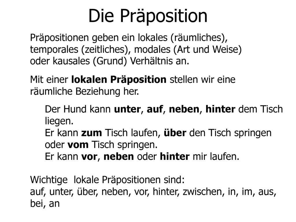 Die Präposition Präpositionen geben ein lokales (räumliches), temporales (zeitliches), modales (Art und Weise) oder kausales (Grund) Verhältnis an.