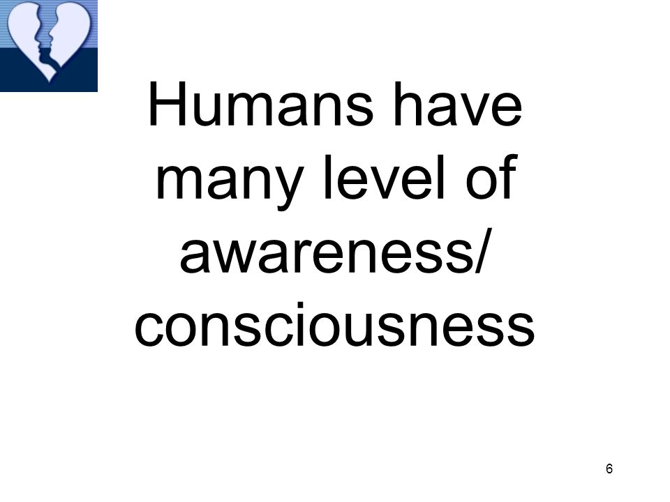 Humans have many level of awareness/ consciousness