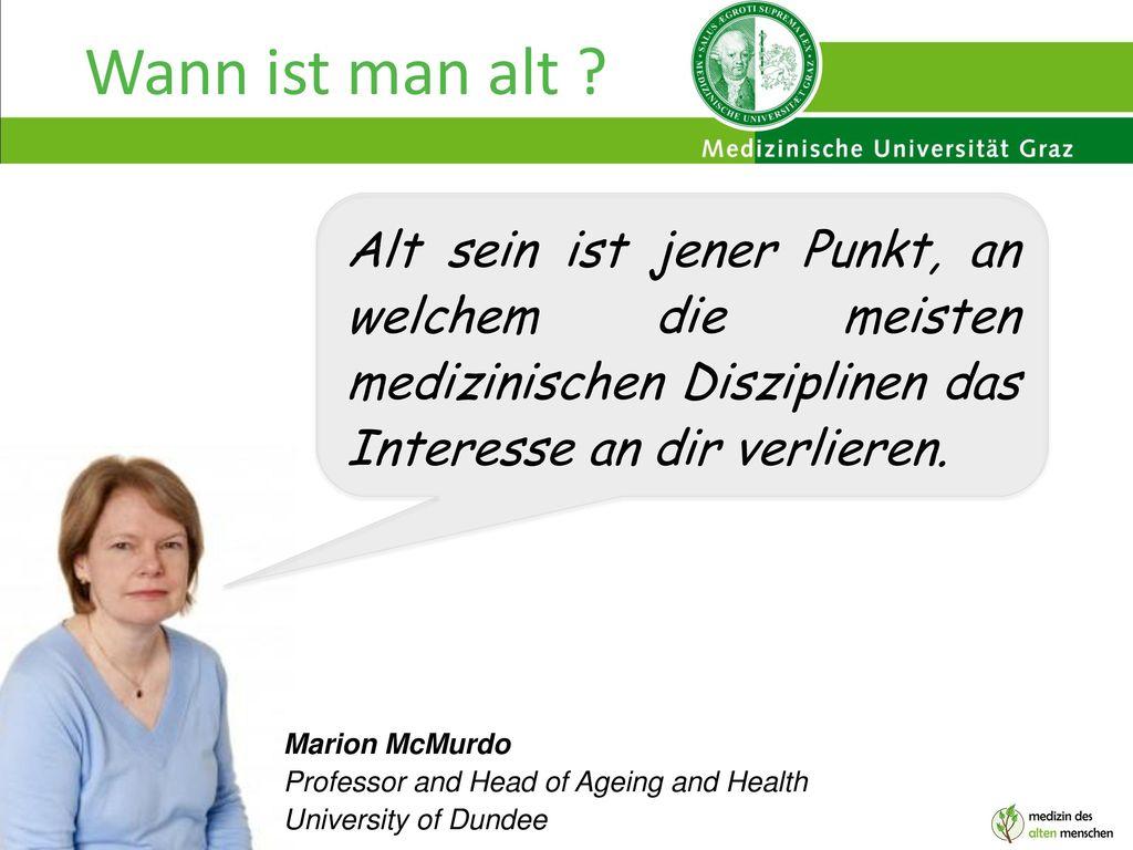 Wann ist man alt Alt sein ist jener Punkt, an welchem die meisten medizinischen Disziplinen das Interesse an dir verlieren.
