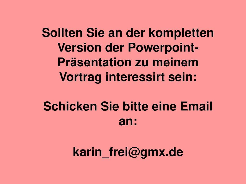 Sollten Sie an der kompletten Version der Powerpoint-Präsentation zu meinem Vortrag interessirt sein: Schicken Sie bitte eine Email an: karin_frei@gmx.de