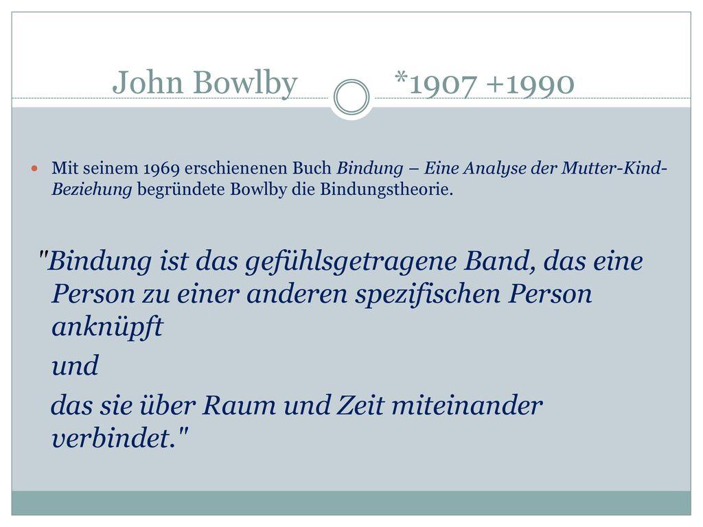 John Bowlby *1907 +1990 Mit seinem 1969 erschienenen Buch Bindung – Eine Analyse der Mutter-Kind-Beziehung begründete Bowlby die Bindungstheorie.