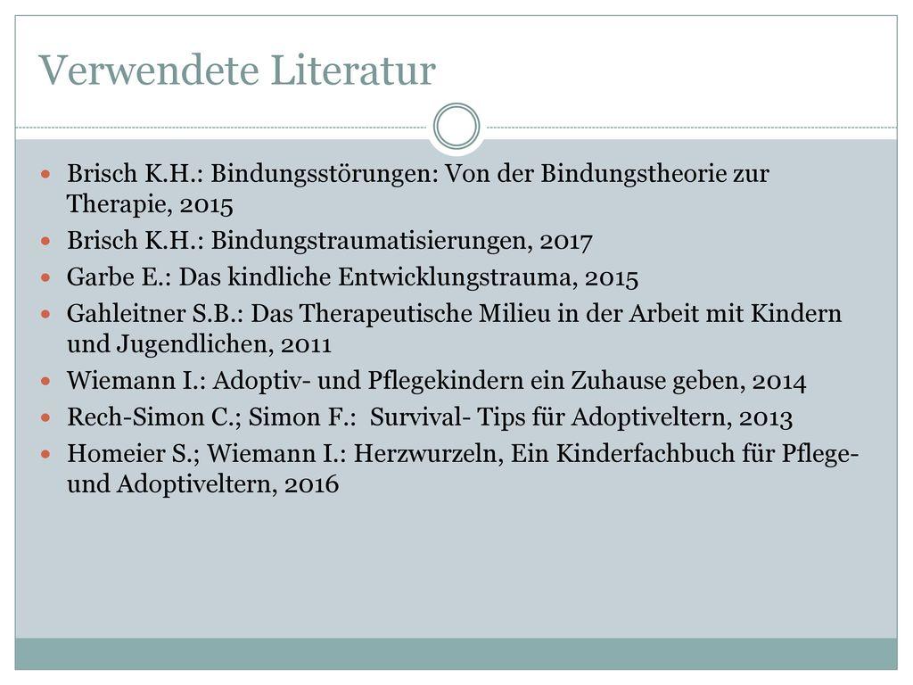 Verwendete Literatur Brisch K.H.: Bindungsstörungen: Von der Bindungstheorie zur Therapie, 2015. Brisch K.H.: Bindungstraumatisierungen, 2017.