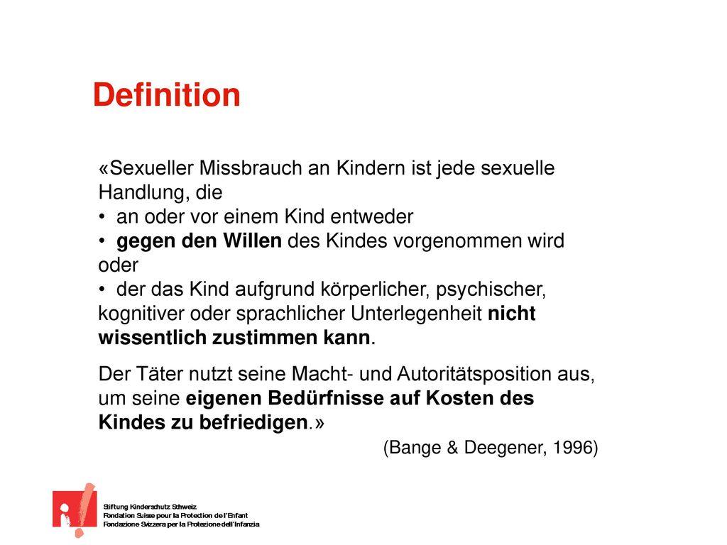 Definition «Sexueller Missbrauch an Kindern ist jede sexuelle Handlung, die. an oder vor einem Kind entweder.