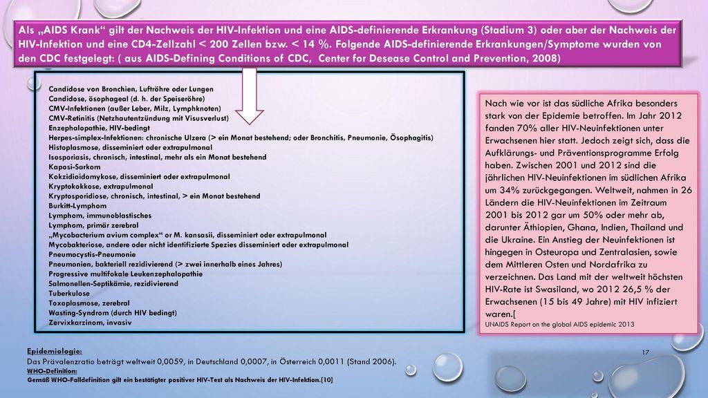 """Als """"AIDS Krank gilt der Nachweis der HIV-Infektion und eine AIDS-definierende Erkrankung (Stadium 3) oder aber der Nachweis der HIV-Infektion und eine CD4-Zellzahl < 200 Zellen bzw. < 14 %. Folgende AIDS-definierende Erkrankungen/Symptome wurden von den CDC festgelegt: ( aus AIDS-Defining Conditions of CDC, Center for Desease Control and Prevention, 2008)"""