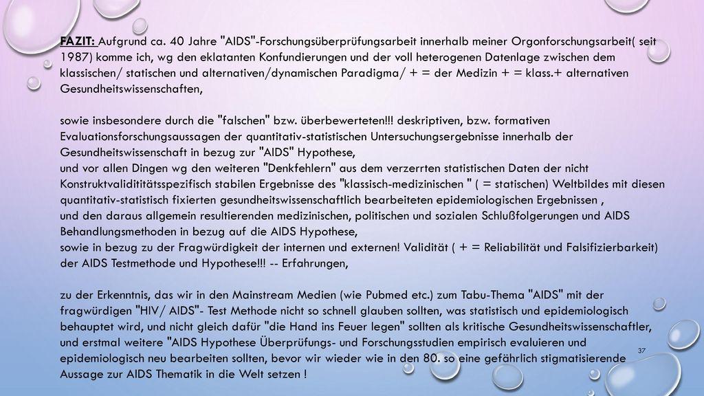 FAZIT: Aufgrund ca. 40 Jahre AIDS -Forschungsüberprüfungsarbeit innerhalb meiner Orgonforschungsarbeit( seit 1987) komme ich, wg den eklatanten Konfundierungen und der voll heterogenen Datenlage zwischen dem klassischen/ statischen und alternativen/dynamischen Paradigma/ + = der Medizin + = klass.+ alternativen Gesundheitswissenschaften,