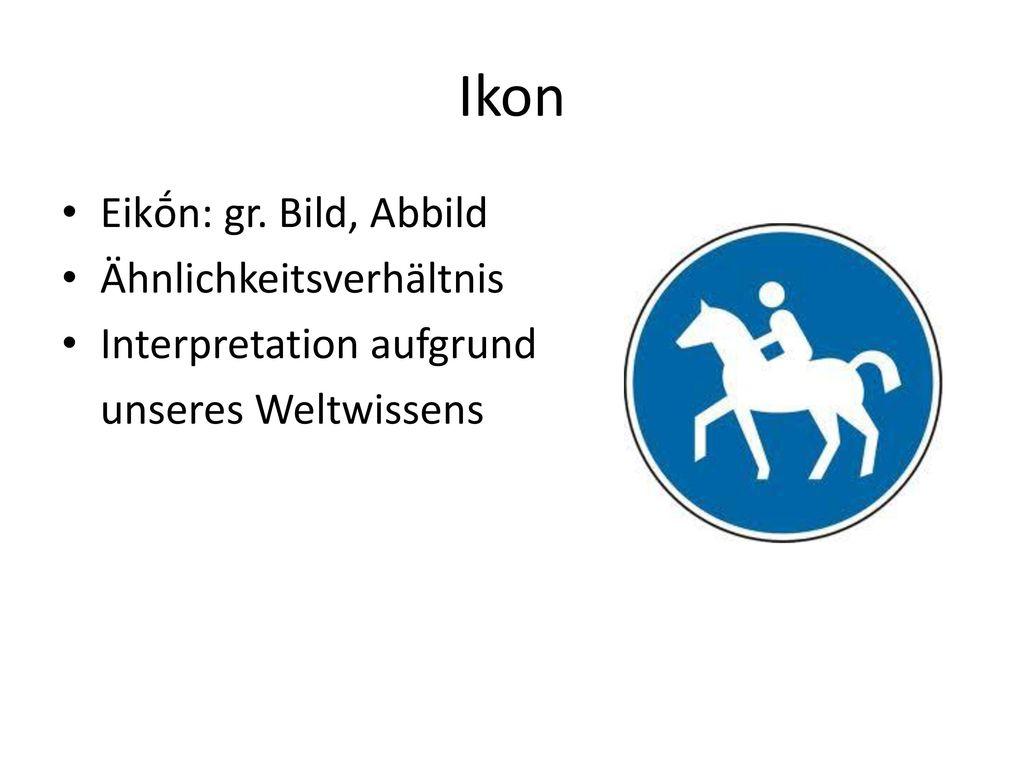 Ikon Eikṓn: gr. Bild, Abbild Ähnlichkeitsverhältnis