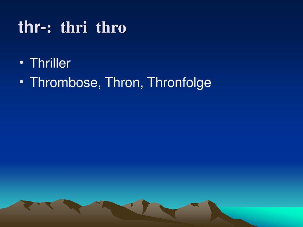 thr-: thri thro Thriller Thrombose, Thron, Thronfolge