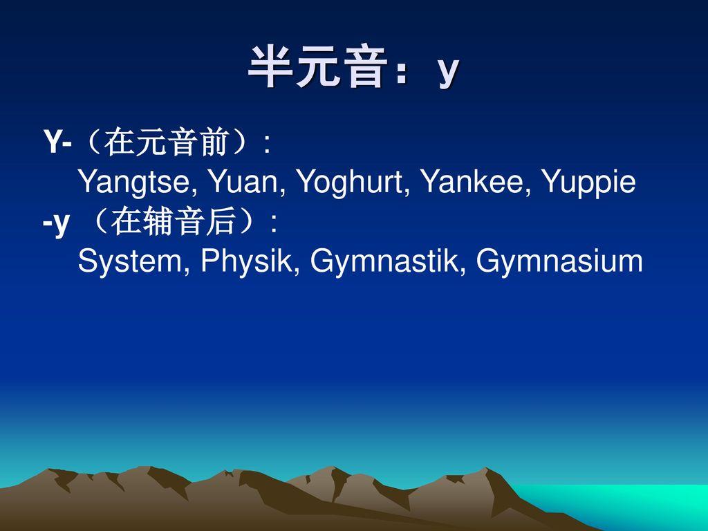 半元音:y Y-(在元音前): Yangtse, Yuan, Yoghurt, Yankee, Yuppie -y (在辅音后):