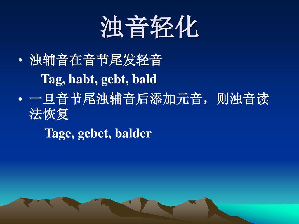 浊音轻化 浊辅音在音节尾发轻音 Tag, habt, gebt, bald 一旦音节尾浊辅音后添加元音,则浊音读法恢复