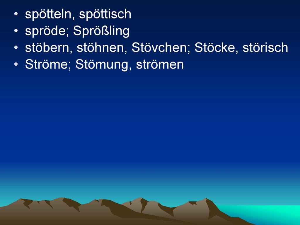 spötteln, spöttisch spröde; Sprößling. stöbern, stöhnen, Stövchen; Stöcke, störisch.
