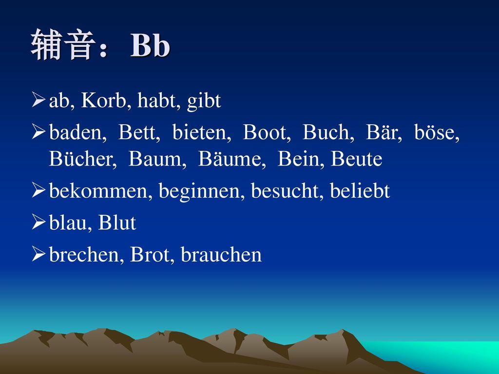 辅音:Bb ab, Korb, habt, gibt. baden, Bett, bieten, Boot, Buch, Bär, böse, Bücher, Baum, Bäume, Bein, Beute.