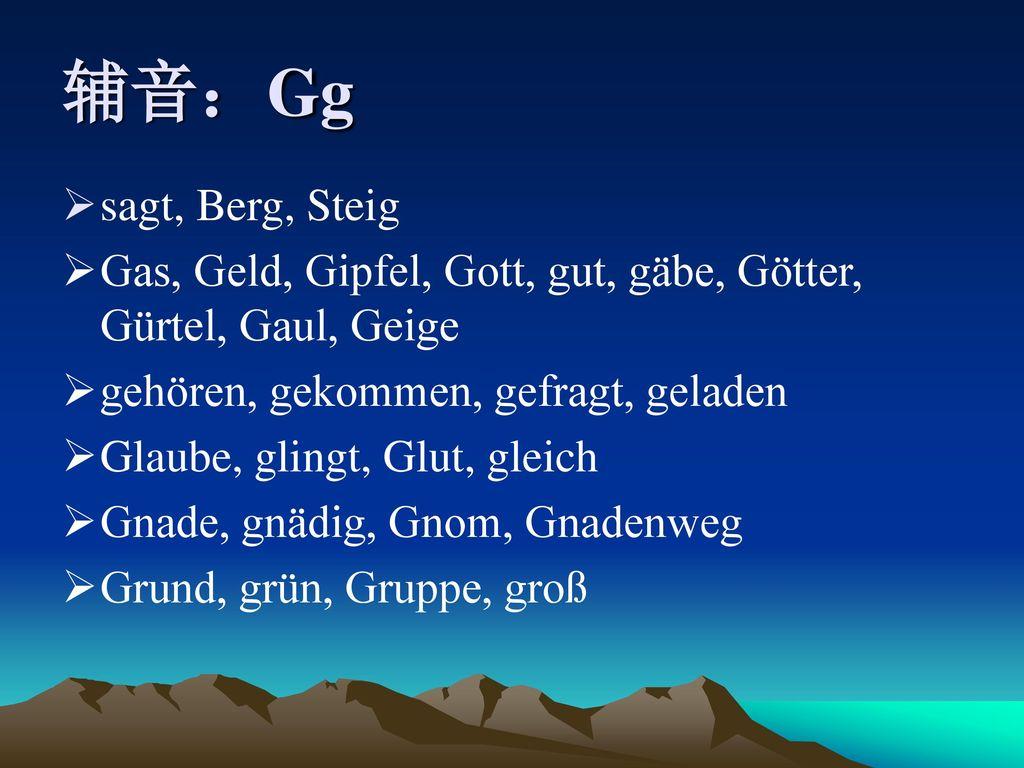 辅音:Gg sagt, Berg, Steig. Gas, Geld, Gipfel, Gott, gut, gäbe, Götter, Gürtel, Gaul, Geige. gehören, gekommen, gefragt, geladen.