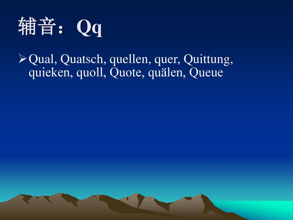 辅音:Qq Qual, Quatsch, quellen, quer, Quittung, quieken, quoll, Quote, quälen, Queue
