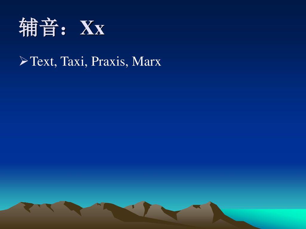 辅音:Xx Text, Taxi, Praxis, Marx