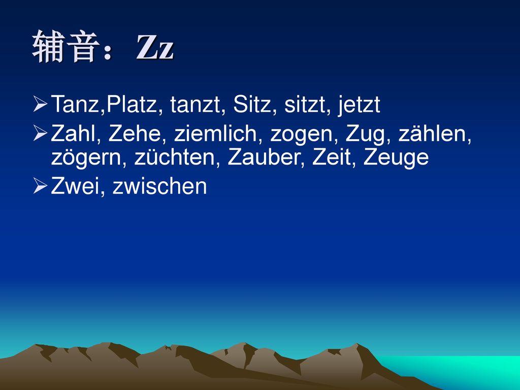 辅音:Zz Tanz,Platz, tanzt, Sitz, sitzt, jetzt