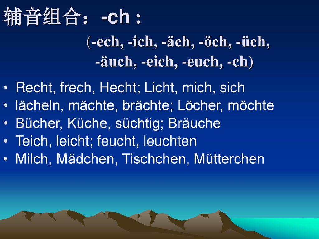 辅音组合:-ch : (-ech, -ich, -äch, -öch, -üch, -äuch, -eich, -euch, -ch)