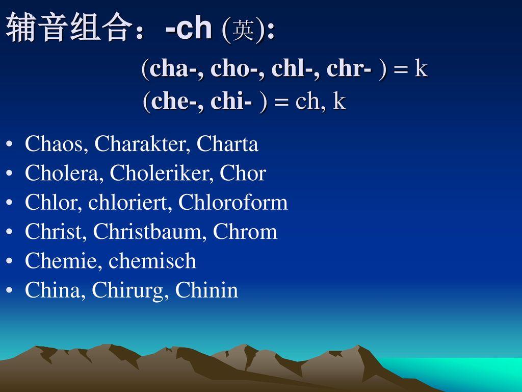 辅音组合:-ch (英): (cha-, cho-, chl-, chr- ) = k (che-, chi- ) = ch, k