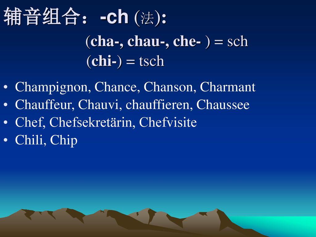 辅音组合:-ch (法): (cha-, chau-, che- ) = sch (chi-) = tsch