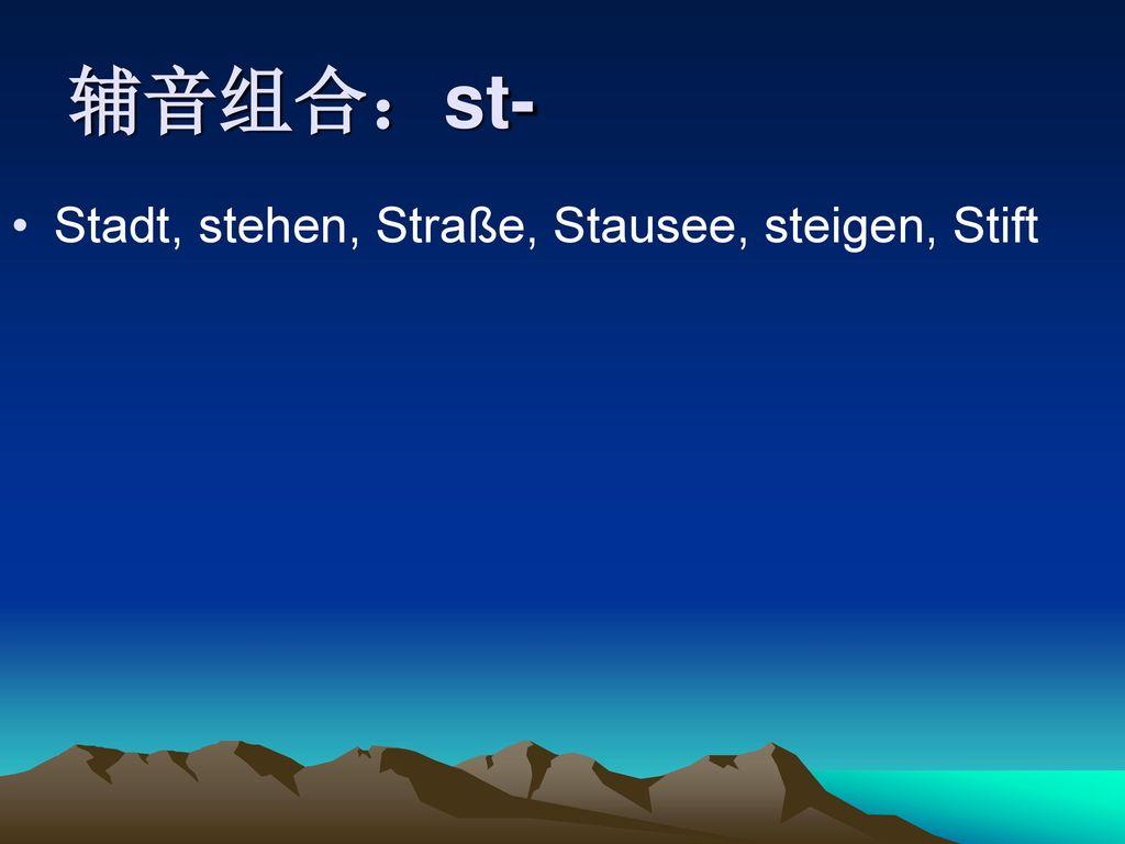 辅音组合:st- Stadt, stehen, Straße, Stausee, steigen, Stift