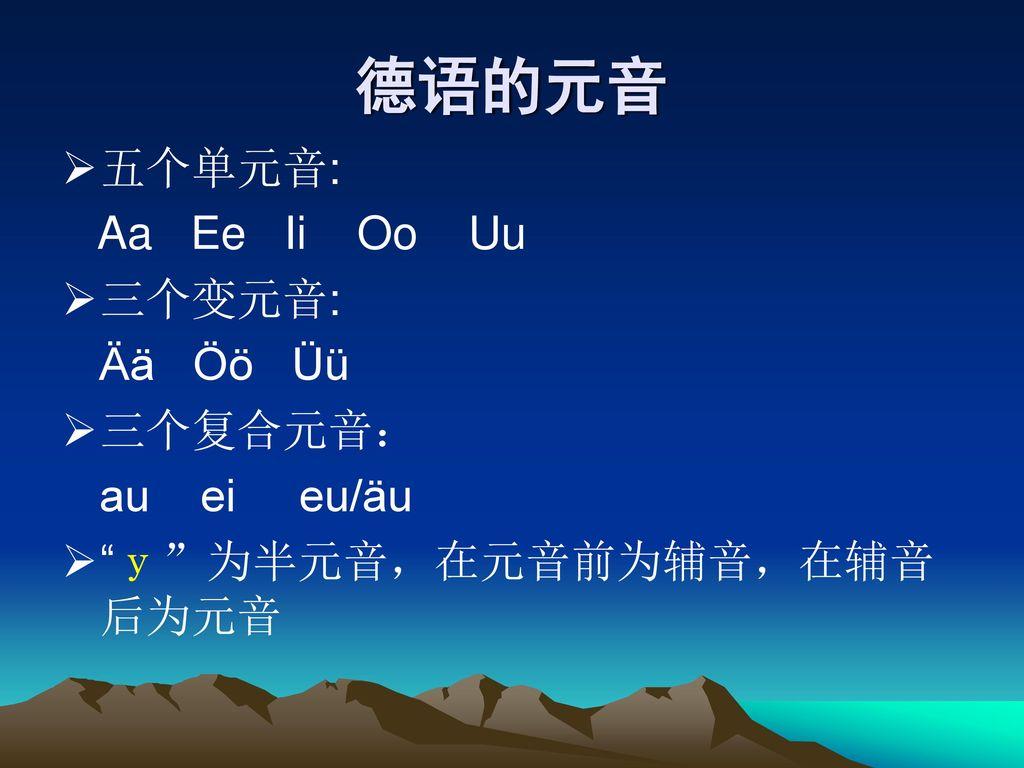 德语的元音 五个单元音: Aa Ee Ii Oo Uu 三个变元音: Ää Öö Üü 三个复合元音: au ei eu/äu