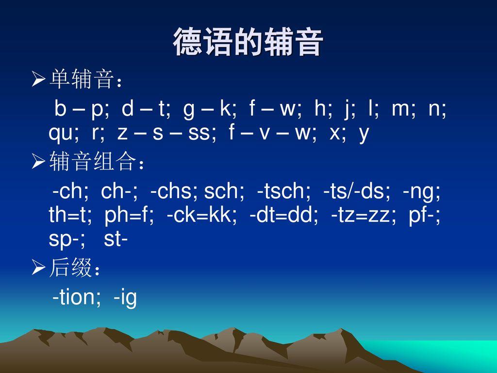 德语的辅音 单辅音: b – p; d – t; g – k; f – w; h; j; l; m; n; qu; r; z – s – ss; f – v – w; x; y.