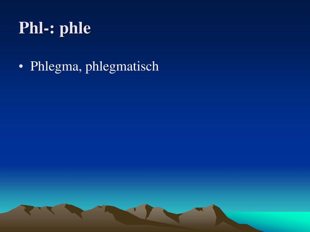 Phl-: phle Phlegma, phlegmatisch