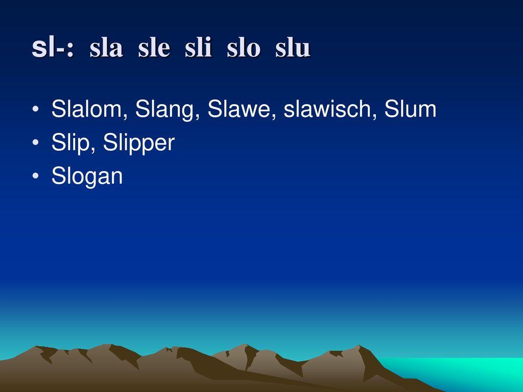 sl-: sla sle sli slo slu Slalom, Slang, Slawe, slawisch, Slum