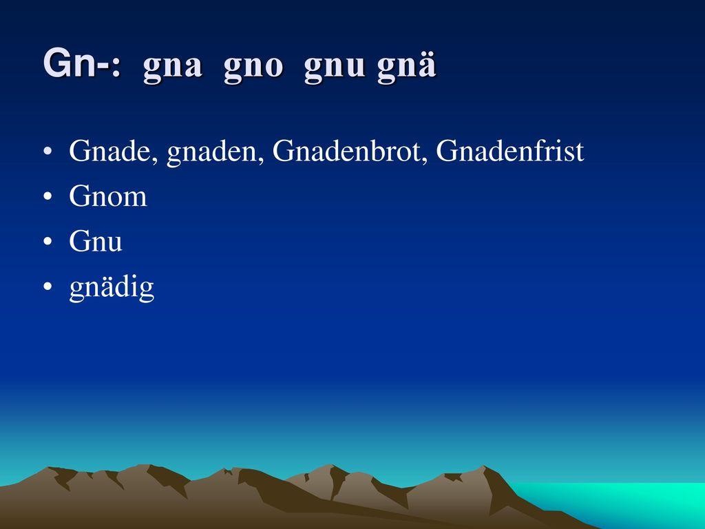 Gn-: gna gno gnu gnä Gnade, gnaden, Gnadenbrot, Gnadenfrist Gnom Gnu