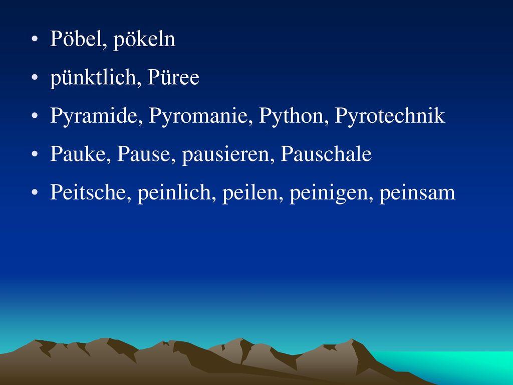 Pöbel, pökeln pünktlich, Püree. Pyramide, Pyromanie, Python, Pyrotechnik. Pauke, Pause, pausieren, Pauschale.