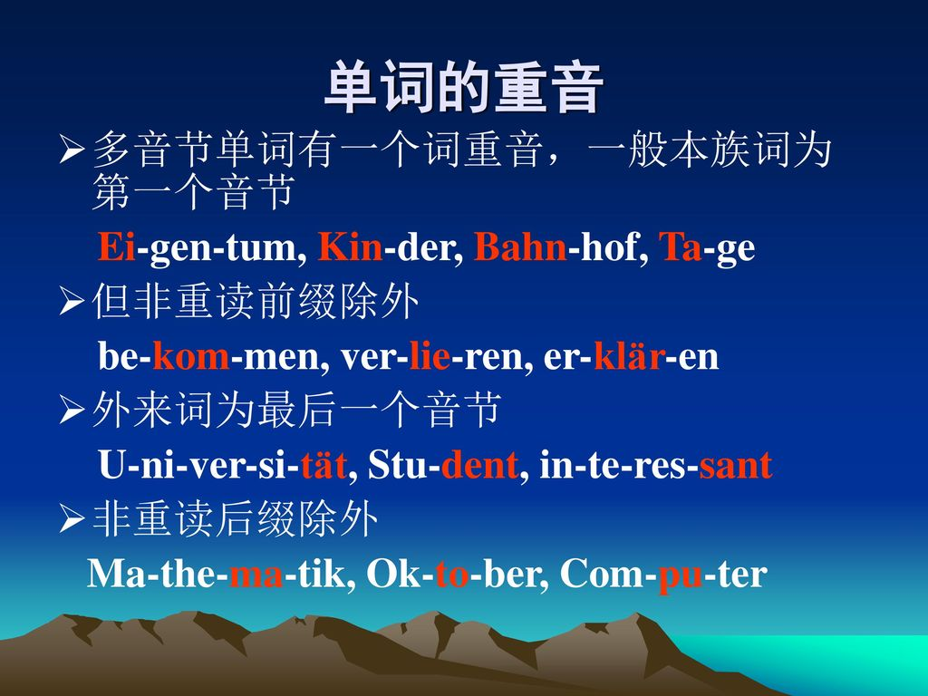 单词的重音 多音节单词有一个词重音,一般本族词为第一个音节 Ei-gen-tum, Kin-der, Bahn-hof, Ta-ge