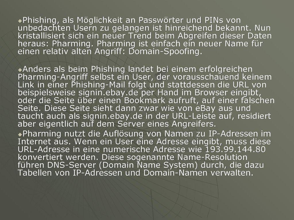 Phishing, als Möglichkeit an Passwörter und PINs von unbedachten Usern zu gelangen ist hinreichend bekannt. Nun kristallisiert sich ein neuer Trend beim Abgreifen dieser Daten heraus: Pharming. Pharming ist einfach ein neuer Name für einen relativ alten Angriff: Domain-Spoofing.