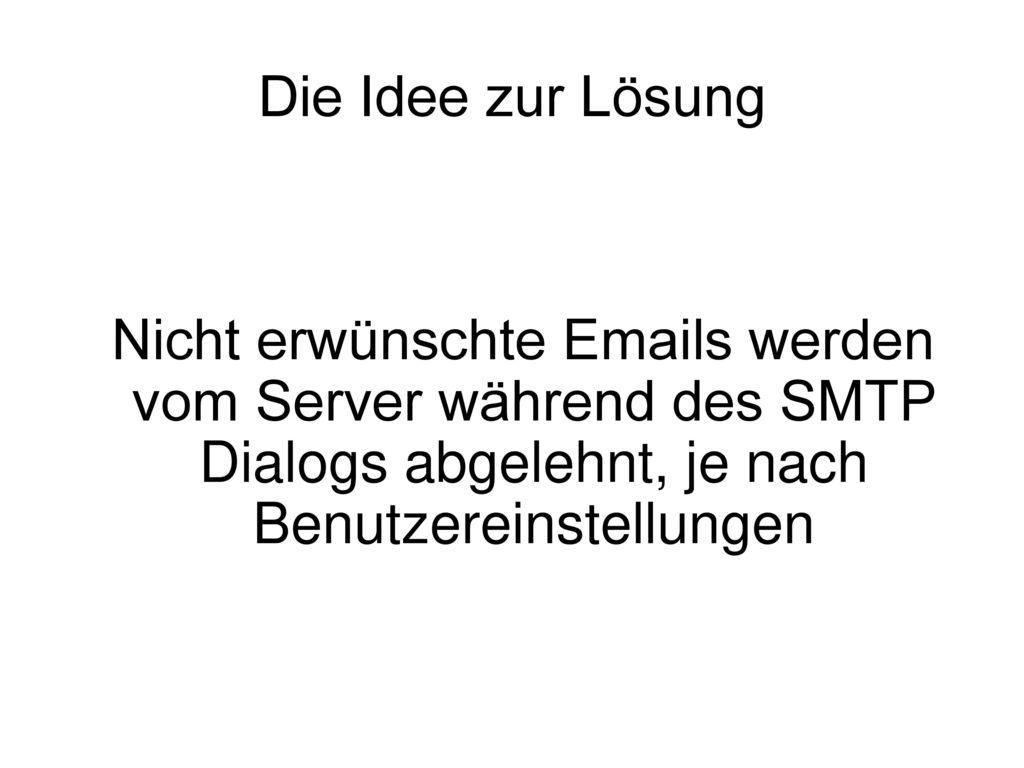 Die Idee zur Lösung Nicht erwünschte Emails werden vom Server während des SMTP Dialogs abgelehnt, je nach Benutzereinstellungen.