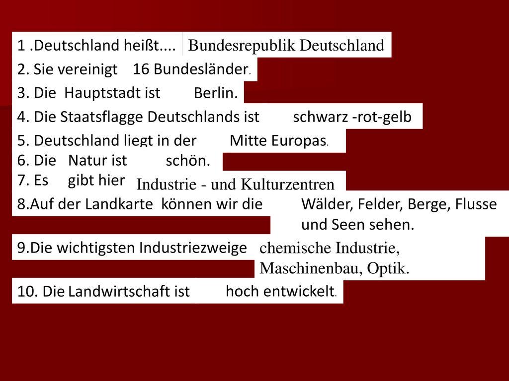 1 .Deutschland heißt.... Bundesrepublik Deutschland. 2. Sie vereinigt. 16 Bundesländer. 3. Die Hauptstadt ist...