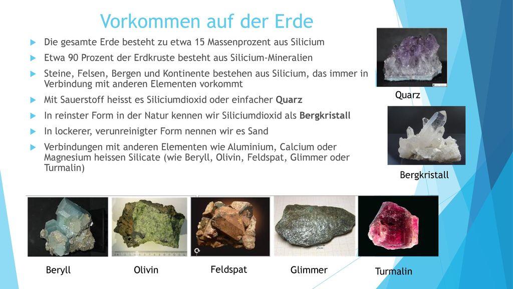 Vorkommen auf der Erde Die gesamte Erde besteht zu etwa 15 Massenprozent aus Silicium. Etwa 90 Prozent der Erdkruste besteht aus Silicium-Mineralien.