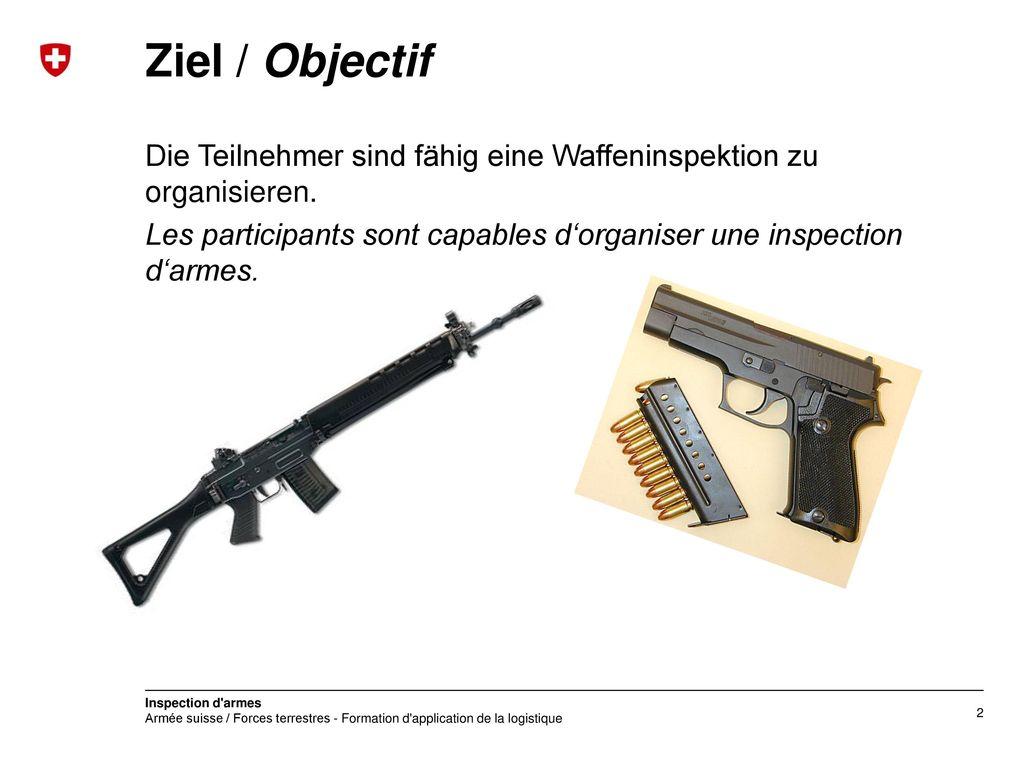 Ziel / Objectif Die Teilnehmer sind fähig eine Waffeninspektion zu organisieren.