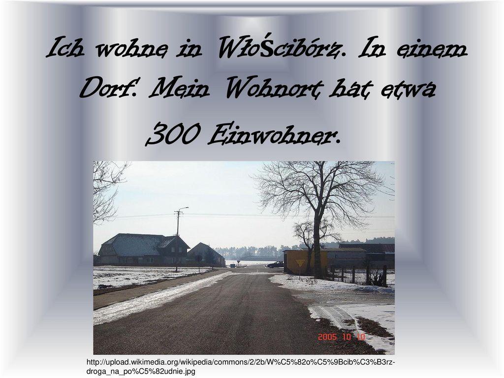 Ich wohne in Włościbórz. In einem Dorf. Mein Wohnort hat etwa