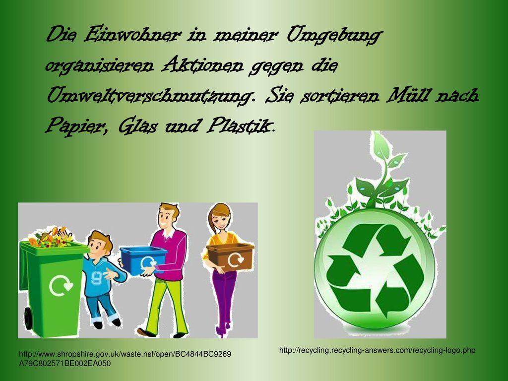 Die Einwohner in meiner Umgebung organisieren Aktionen gegen die Umweltverschmutzung. Sie sortieren Müll nach Papier, Glas und Plastik.