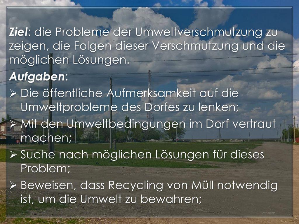 Ziel: die Probleme der Umweltverschmutzung zu zeigen, die Folgen dieser Verschmutzung und die möglichen Lösungen.