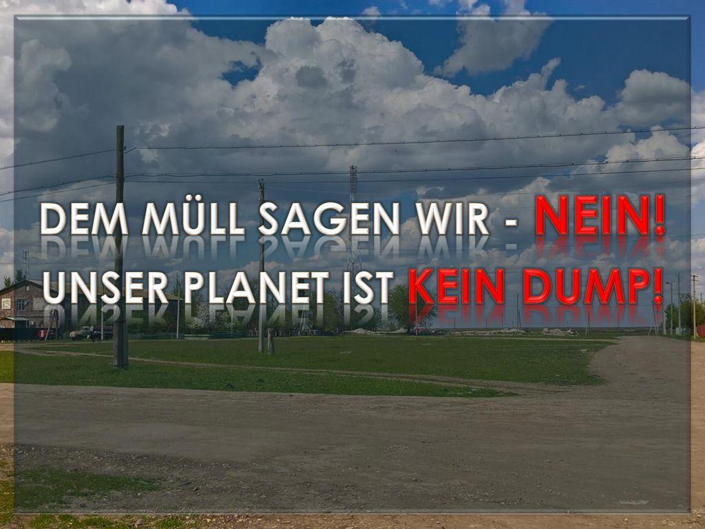 Dem Müll sagen wir - NEIN! Unser Planet ist kein Dump!