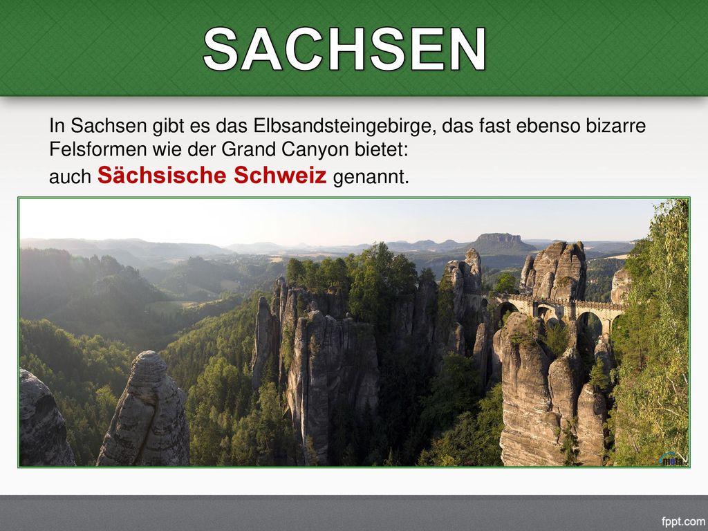 SACHSEN In Sachsen gibt es das Elbsandsteingebirge, das fast ebenso bizarre Felsformen wie der Grand Canyon bietet: