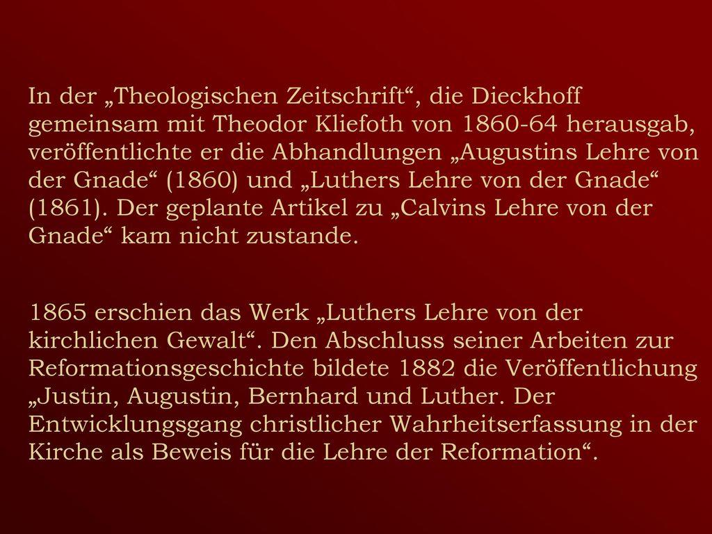 """In der """"Theologischen Zeitschrift , die Dieckhoff gemeinsam mit Theodor Kliefoth von 1860-64 herausgab, veröffentlichte er die Abhandlungen """"Augustins Lehre von der Gnade (1860) und """"Luthers Lehre von der Gnade (1861)."""
