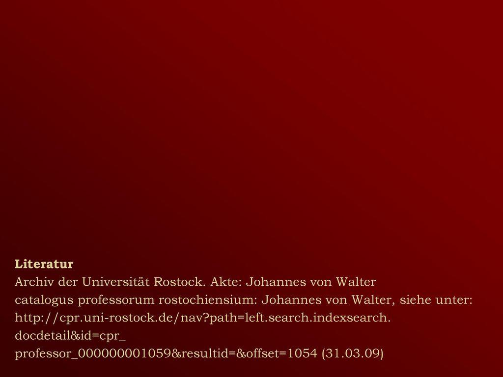 Literatur Archiv der Universität Rostock. Akte: Johannes von Walter. catalogus professorum rostochiensium: Johannes von Walter, siehe unter: