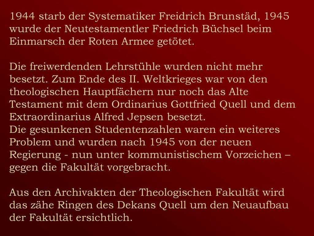 1944 starb der Systematiker Freidrich Brunstäd, 1945 wurde der Neutestamentler Friedrich Büchsel beim Einmarsch der Roten Armee getötet.