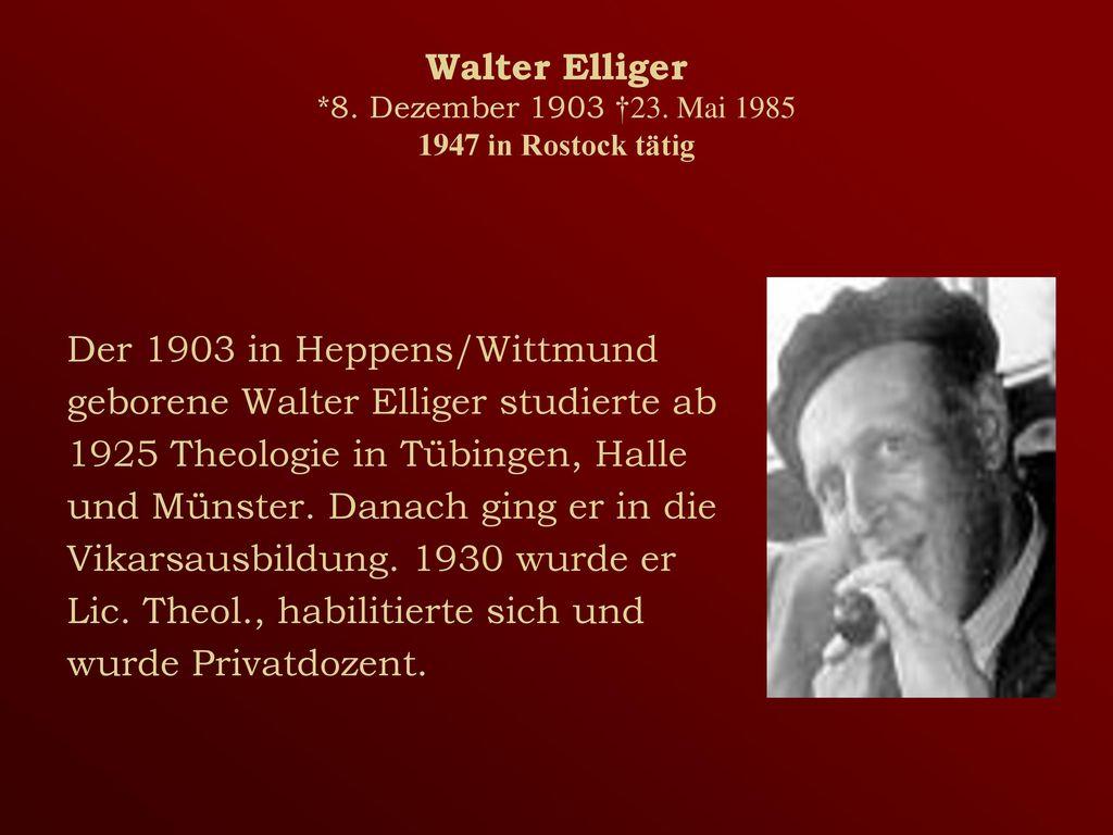 Walter Elliger *8. Dezember 1903 †23. Mai 1985 1947 in Rostock tätig