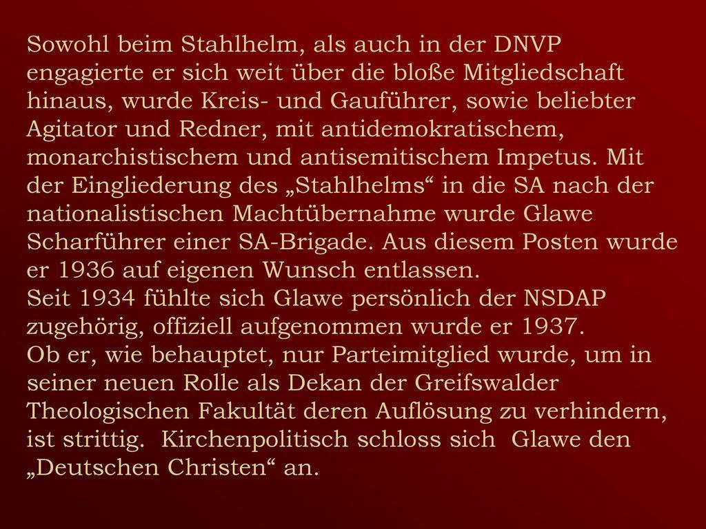 """Sowohl beim Stahlhelm, als auch in der DNVP engagierte er sich weit über die bloße Mitgliedschaft hinaus, wurde Kreis- und Gauführer, sowie beliebter Agitator und Redner, mit antidemokratischem, monarchistischem und antisemitischem Impetus. Mit der Eingliederung des """"Stahlhelms in die SA nach der nationalistischen Machtübernahme wurde Glawe Scharführer einer SA-Brigade. Aus diesem Posten wurde er 1936 auf eigenen Wunsch entlassen."""