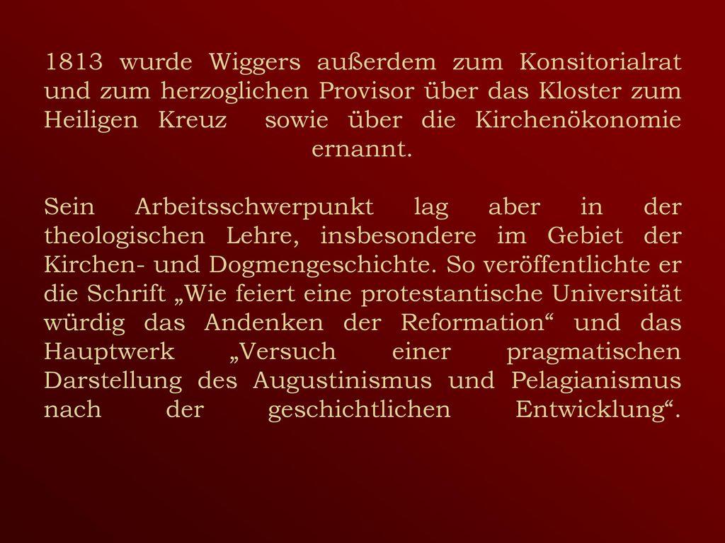 1813 wurde Wiggers außerdem zum Konsitorialrat und zum herzoglichen Provisor über das Kloster zum Heiligen Kreuz sowie über die Kirchenökonomie ernannt.