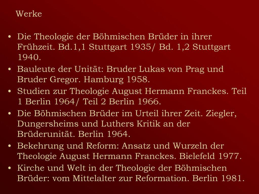 Werke Die Theologie der Böhmischen Brüder in ihrer Frühzeit. Bd.1,1 Stuttgart 1935/ Bd. 1,2 Stuttgart 1940.