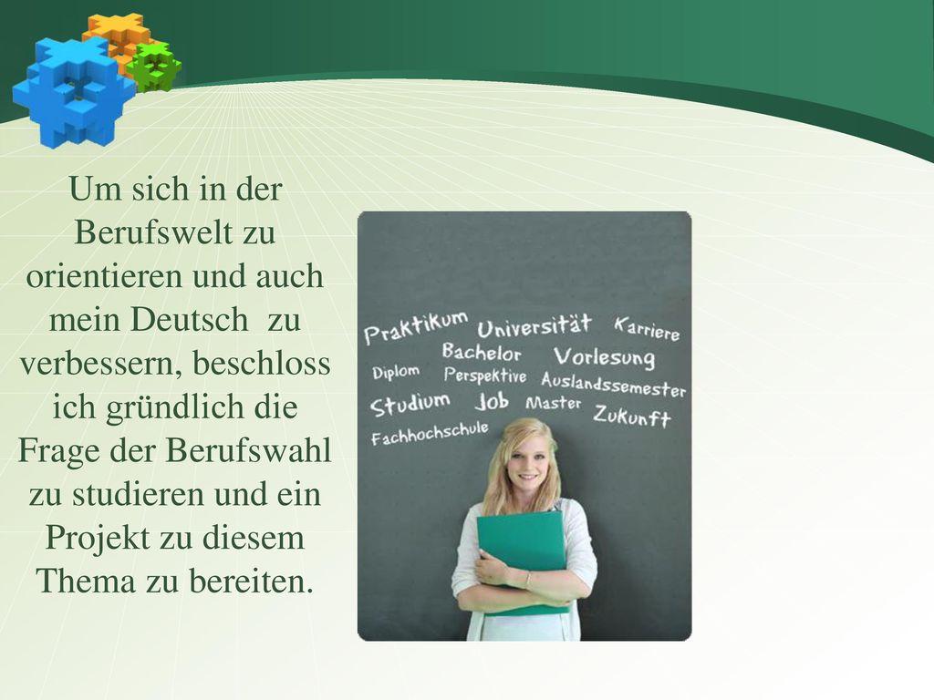Um sich in der Berufswelt zu orientieren und auch mein Deutsch zu verbessern, beschloss ich gründlich die Frage der Berufswahl zu studieren und ein Projekt zu diesem Thema zu bereiten.