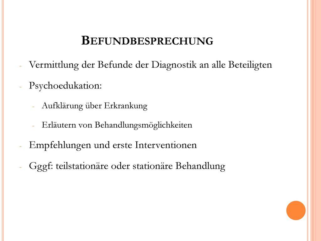 Befundbesprechung Vermittlung der Befunde der Diagnostik an alle Beteiligten. Psychoedukation: Aufklärung über Erkrankung.