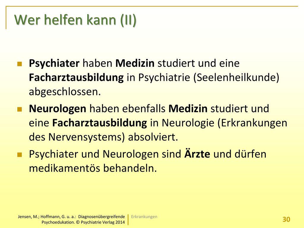 Wer helfen kann (II) Psychiater haben Medizin studiert und eine Facharztausbildung in Psychiatrie (Seelenheilkunde) abgeschlossen.